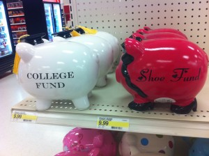 "piggy banks that say ""college fund"" and ""shoe fund"""