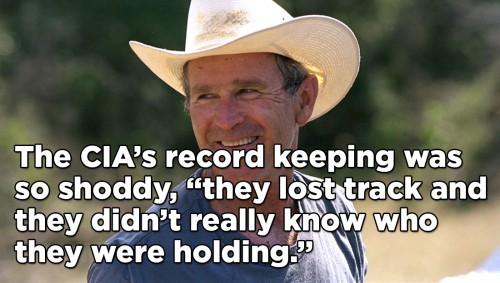 "photo of George W Bush smiling wearing a cowboy hat with text overlaid that reads ""The CIA's record keeping was so shoddy, ""they lost track and they didn't really know who they were holding."""